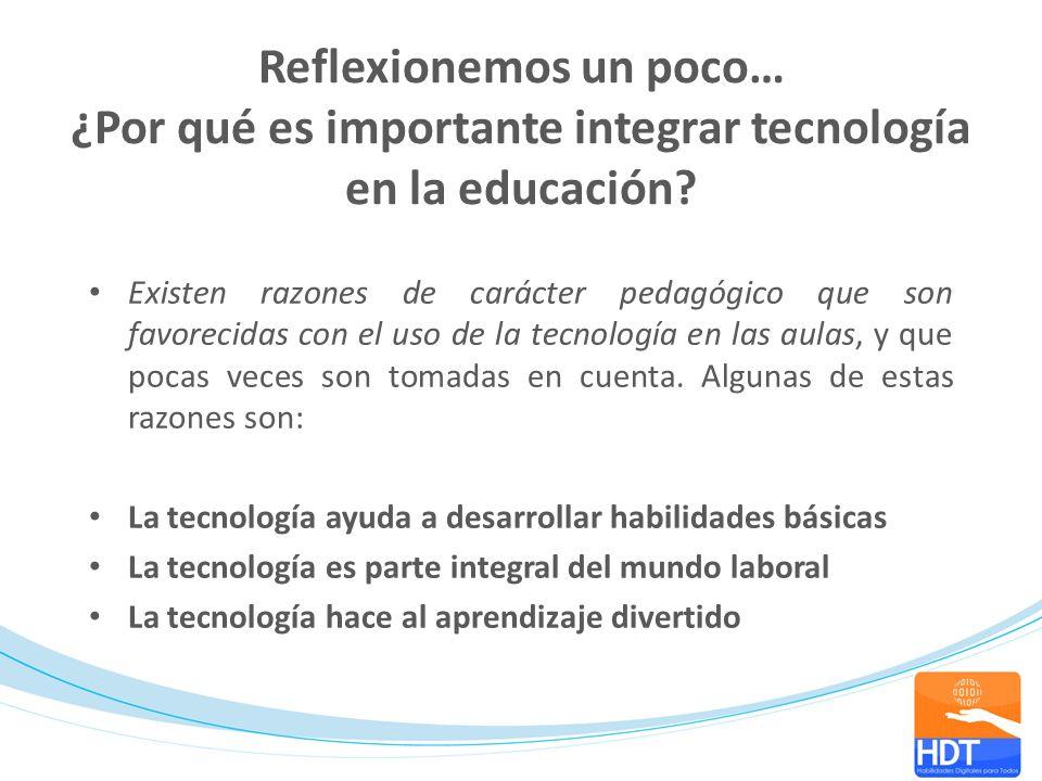 Reflexionemos un poco… ¿Por qué es importante integrar tecnología en la educación? Existen razones de carácter pedagógico que son favorecidas con el u