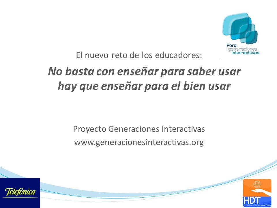El nuevo reto de los educadores: No basta con enseñar para saber usar hay que enseñar para el bien usar Proyecto Generaciones Interactivas www.generac