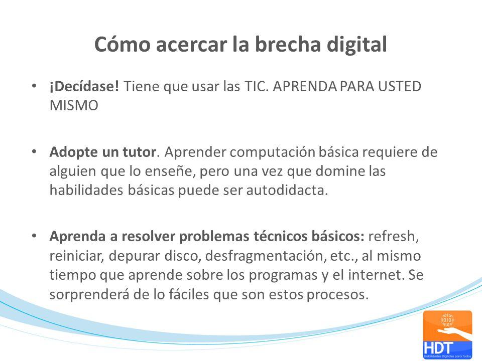 Cómo acercar la brecha digital ¡Decídase! Tiene que usar las TIC. APRENDA PARA USTED MISMO Adopte un tutor. Aprender computación básica requiere de al