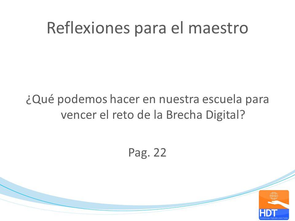 Reflexiones para el maestro ¿Qué podemos hacer en nuestra escuela para vencer el reto de la Brecha Digital? Pag. 22