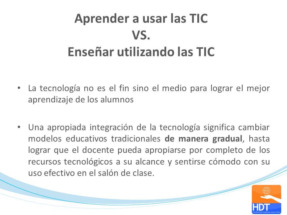 Aprender a usar las TIC VS. Enseñar utilizando las TIC La tecnología no es el fin sino el medio para lograr el mejor aprendizaje de los alumnos Una ap