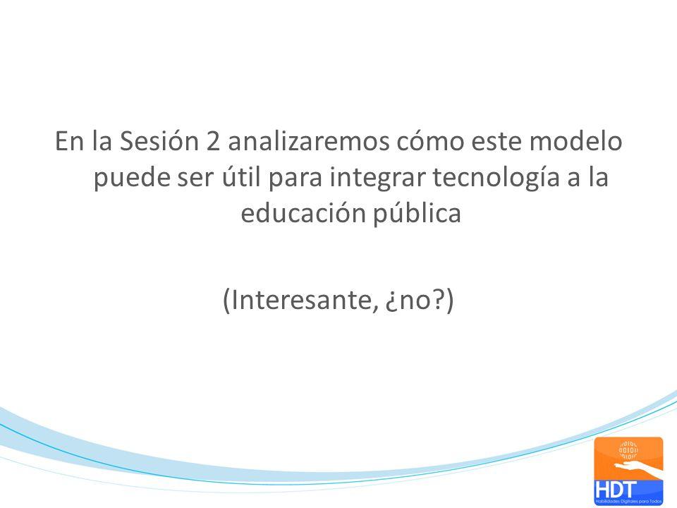 En la Sesión 2 analizaremos cómo este modelo puede ser útil para integrar tecnología a la educación pública (Interesante, ¿no?)