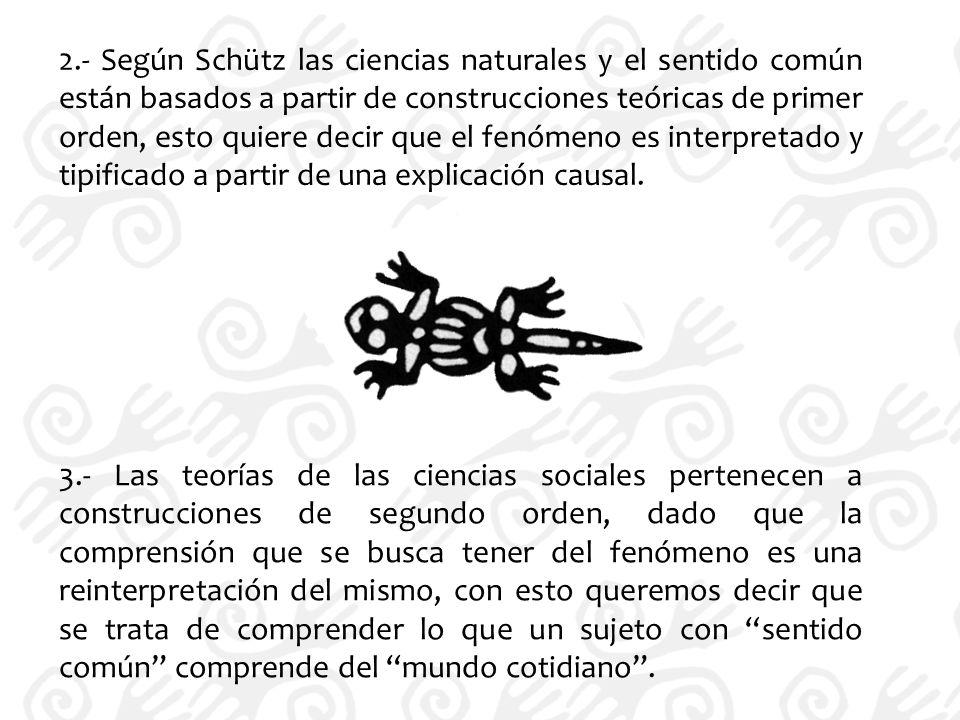 2.- Según Schütz las ciencias naturales y el sentido común están basados a partir de construcciones teóricas de primer orden, esto quiere decir que el fenómeno es interpretado y tipificado a partir de una explicación causal.