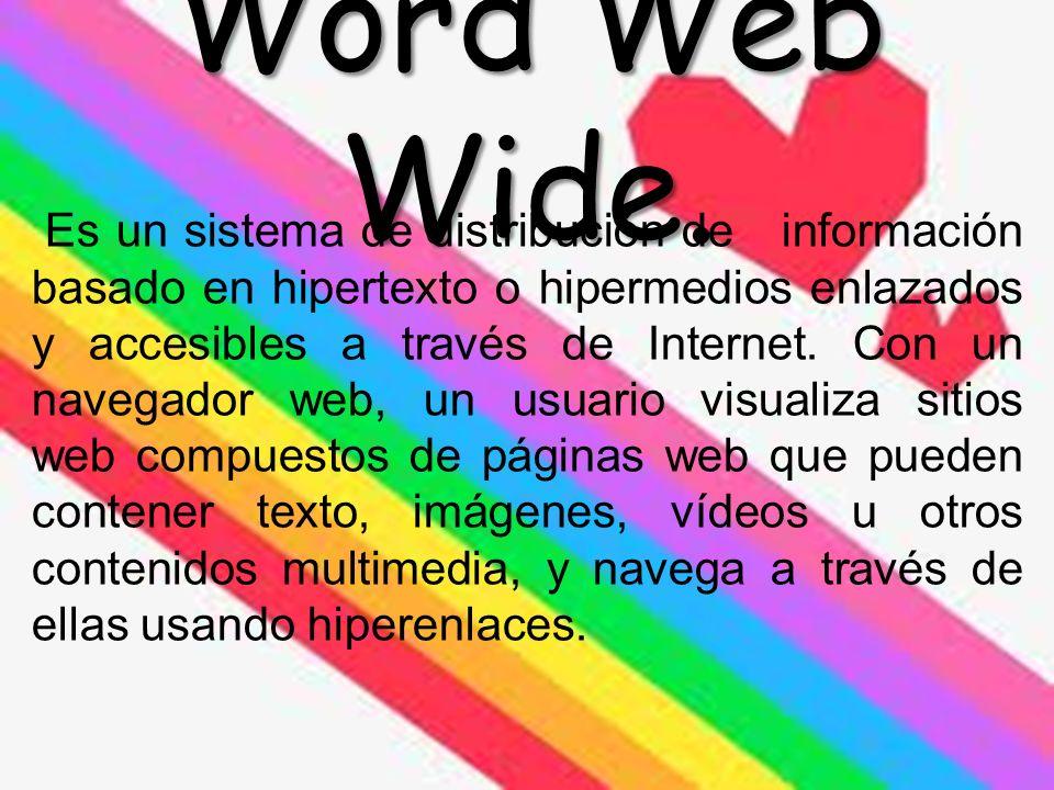 Word Web Wide. Es un sistema de distribución de información basado en hipertexto o hipermedios enlazados y accesibles a través de Internet. Con un nav