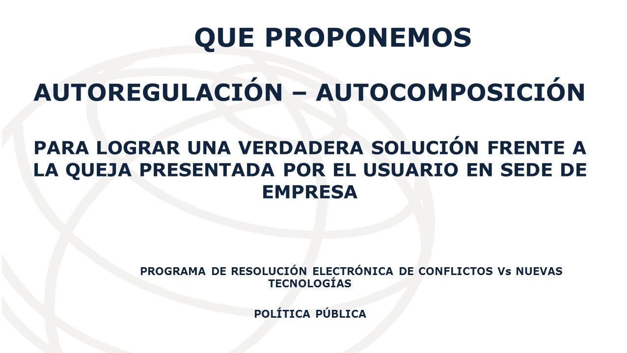 QUE PROPONEMOS AUTOREGULACIÓN – AUTOCOMPOSICIÓN PARA LOGRAR UNA VERDADERA SOLUCIÓN FRENTE A LA QUEJA PRESENTADA POR EL USUARIO EN SEDE DE EMPRESA PROGRAMA DE RESOLUCIÓN ELECTRÓNICA DE CONFLICTOS Vs NUEVAS TECNOLOGÍAS POLÍTICA PÚBLICA