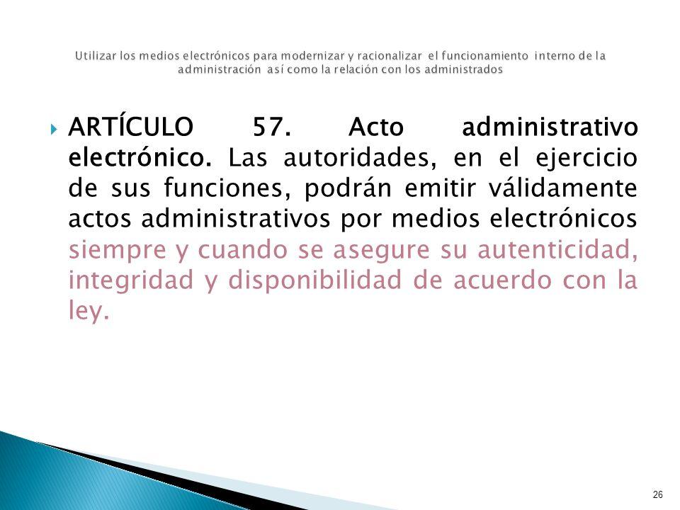 ARTÍCULO 57. Acto administrativo electrónico. Las autoridades, en el ejercicio de sus funciones, podrán emitir válidamente actos administrativos por m