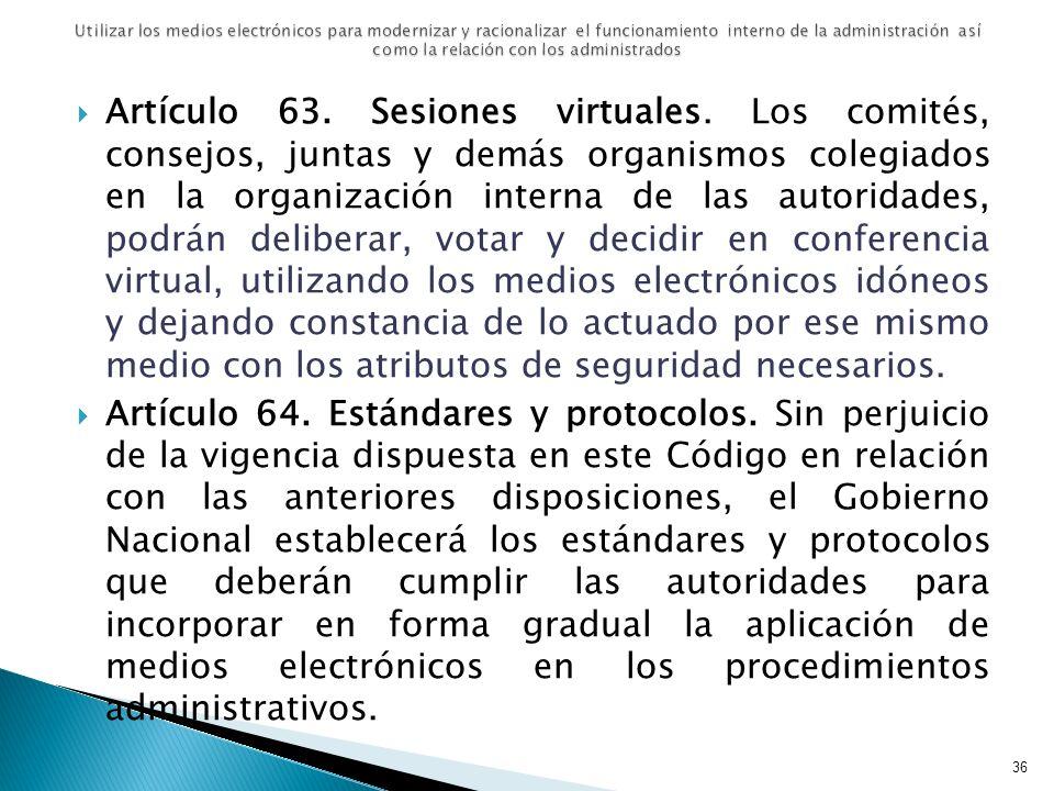 Artículo 63. Sesiones virtuales. Los comités, consejos, juntas y demás organismos colegiados en la organización interna de las autoridades, podrán del