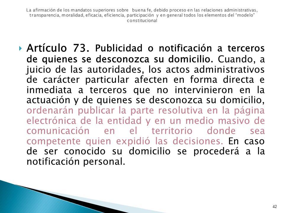 Artículo 73. Publicidad o notificación a terceros de quienes se desconozca su domicilio. Cuando, a juicio de las autoridades, los actos administrativo