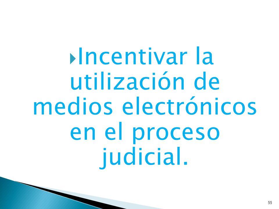 Incentivar la utilización de medios electrónicos en el proceso judicial. 55