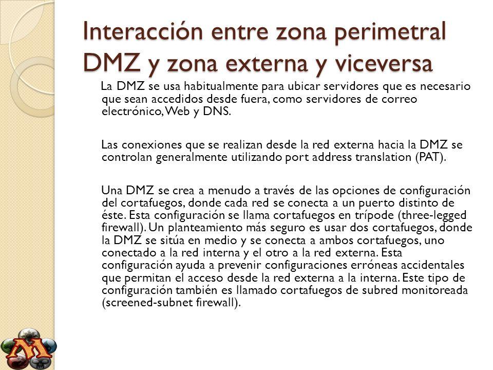 Interacción entre zona perimetral DMZ y zona externa y viceversa - El tráfico de la red externa a la DMZ está autorizado - El tráfico de la red externa a la red interna está prohibido - El tráfico de la red interna a la DMZ está autorizado - El tráfico de la red interna a la red externa está autorizado - El tráfico de la DMZ a la red interna está prohibido - El tráfico de la DMZ a la red externa está denegado De esta manera, la DMZ posee un nivel de seguridad intermedio, el cual no es lo suficientemente alto para almacenar datos imprescindibles de la compañía.