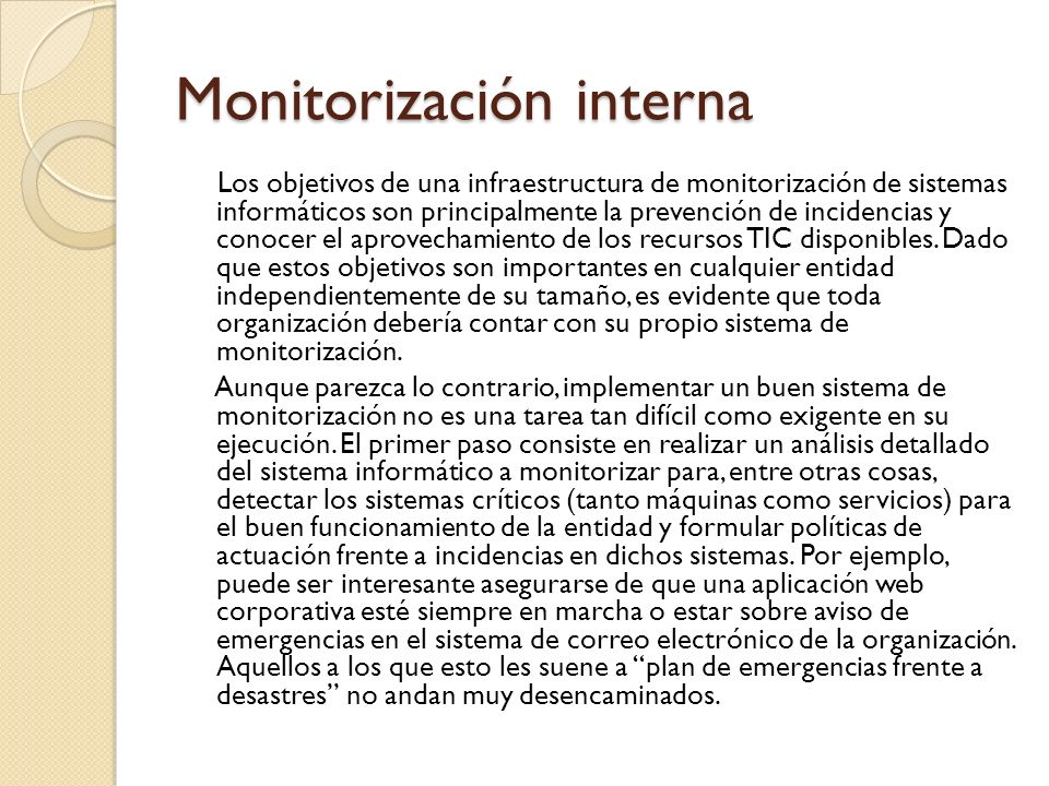 Monitorización interna Los objetivos de una infraestructura de monitorización de sistemas informáticos son principalmente la prevención de incidencias
