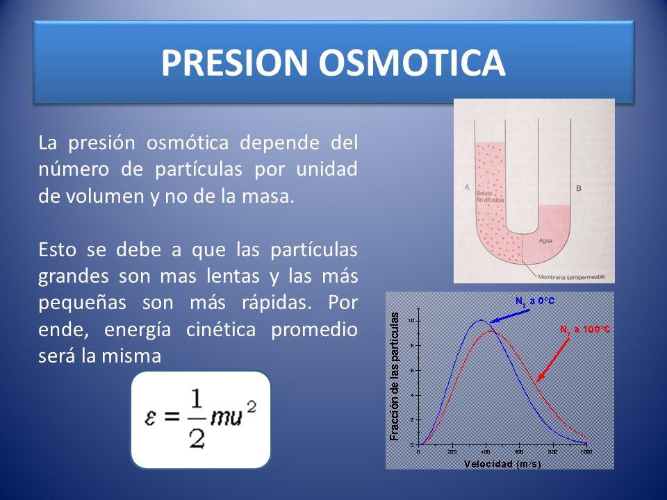 PRESION OSMOTICA La presión osmótica depende del número de partículas por unidad de volumen y no de la masa. Esto se debe a que las partículas grandes