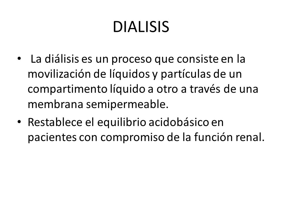 DIALISIS La diálisis es un proceso que consiste en la movilización de líquidos y partículas de un compartimento líquido a otro a través de una membran
