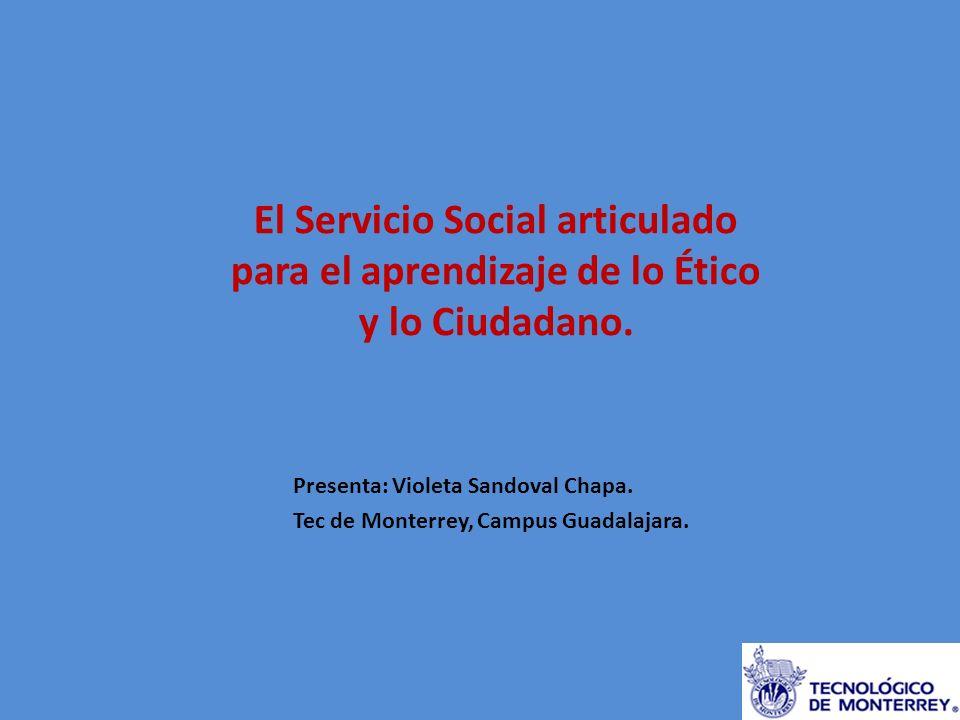 El Servicio Social articulado para el aprendizaje de lo Ético y lo Ciudadano. Presenta: Violeta Sandoval Chapa. Tec de Monterrey, Campus Guadalajara.