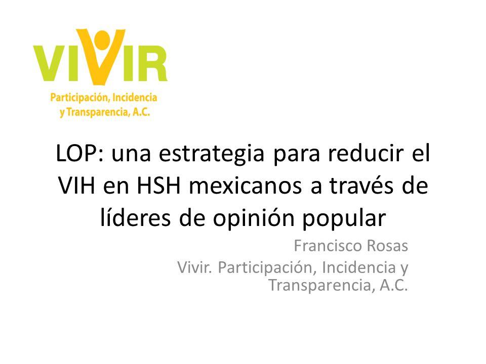 LOP: una estrategia para reducir el VIH en HSH mexicanos a través de líderes de opinión popular Francisco Rosas Vivir.