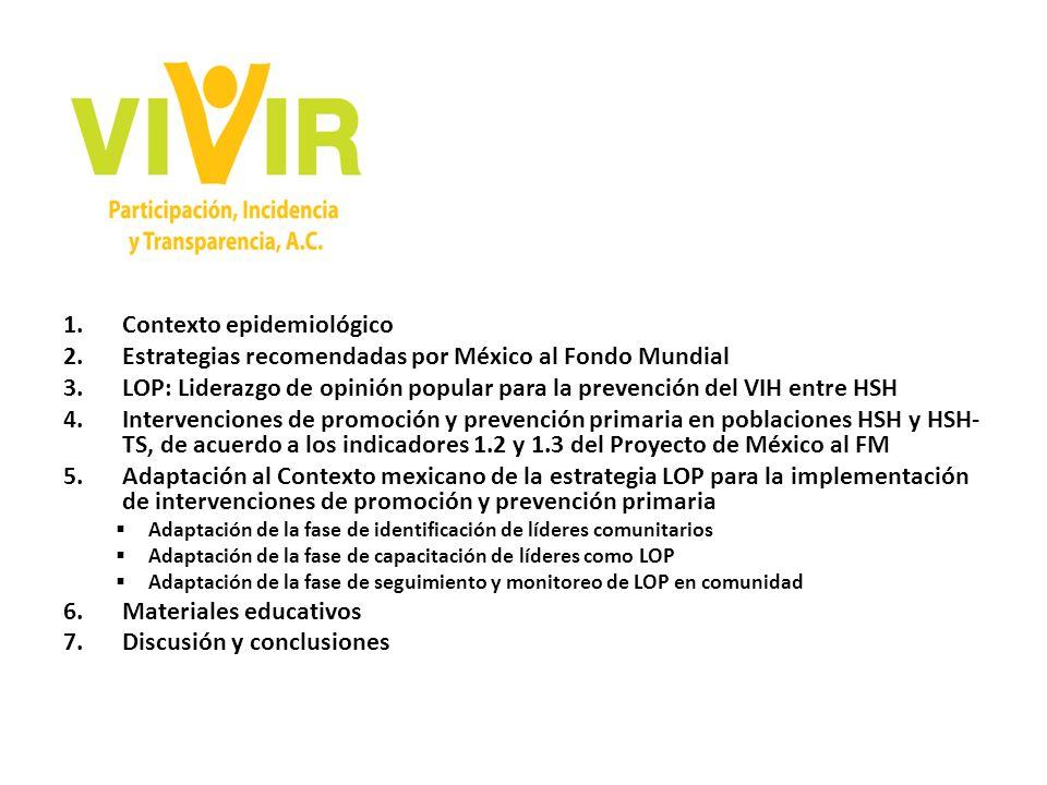 1.Contexto epidemiológico 2.Estrategias recomendadas por México al Fondo Mundial 3.LOP: Liderazgo de opinión popular para la prevención del VIH entre HSH 4.Intervenciones de promoción y prevención primaria en poblaciones HSH y HSH- TS, de acuerdo a los indicadores 1.2 y 1.3 del Proyecto de México al FM 5.Adaptación al Contexto mexicano de la estrategia LOP para la implementación de intervenciones de promoción y prevención primaria Adaptación de la fase de identificación de líderes comunitarios Adaptación de la fase de capacitación de líderes como LOP Adaptación de la fase de seguimiento y monitoreo de LOP en comunidad 6.Materiales educativos 7.Discusión y conclusiones