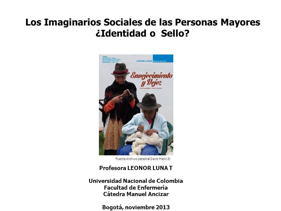 Los Imaginarios Sociales de las Personas Mayores ¿Identidad o Sello? Profesora LEONOR LUNA T Universidad Nacional de Colombia Facultad de Enfermería C