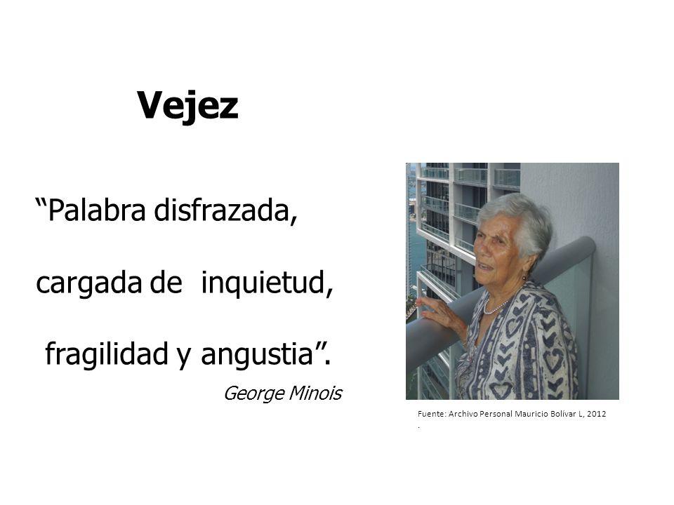 Vejez Palabra disfrazada, cargada de inquietud, fragilidad y angustia. George Minois Fuente: Archivo Personal Mauricio Bolívar L, 2012.