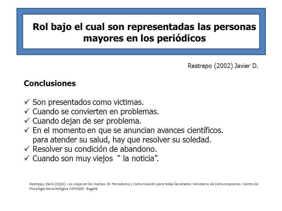 Rol bajo el cual son representadas las personas mayores en los periódicos Restrepo (2002) Javier D. Conclusiones Son presentados como victimas. Cuando