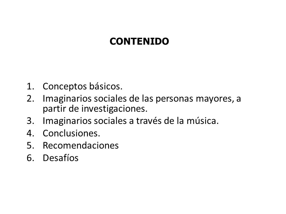 1.Conceptos básicos. 2.Imaginarios sociales de las personas mayores, a partir de investigaciones. 3.Imaginarios sociales a través de la música. 4.Conc