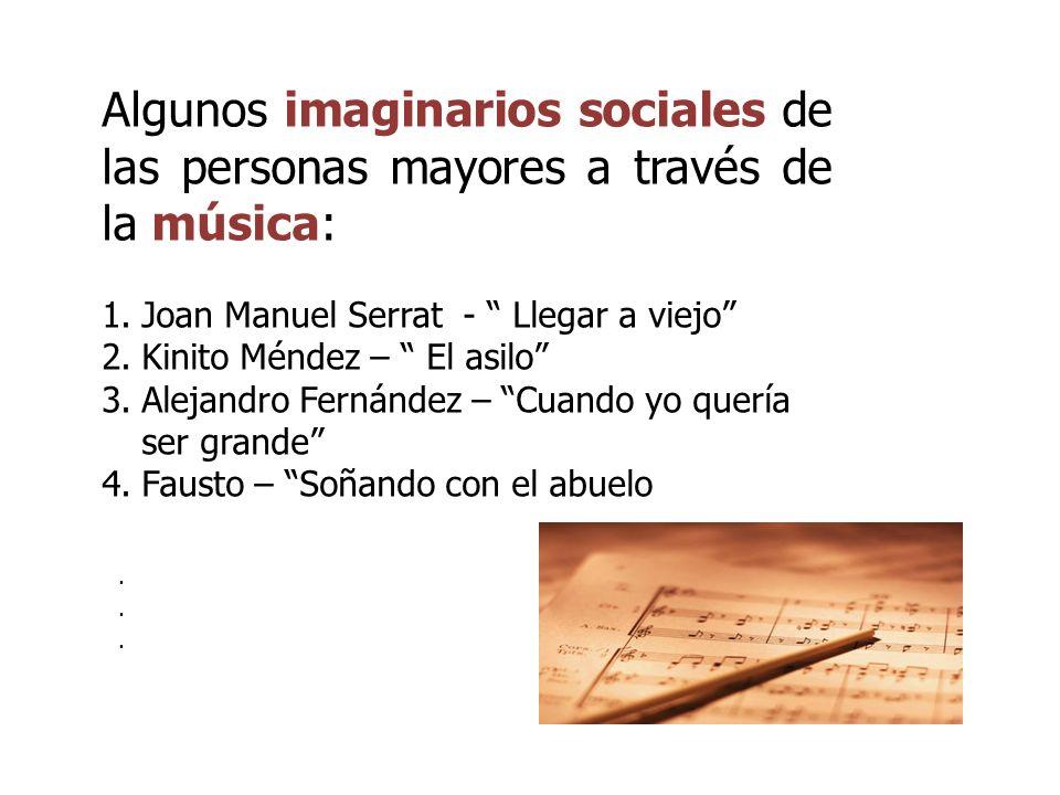 Algunos imaginarios sociales de las personas mayores a través de la música: 1.Joan Manuel Serrat - Llegar a viejo 2.Kinito Méndez – El asilo 3.Alejand