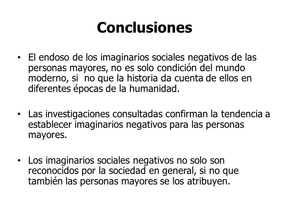 Conclusiones El endoso de los imaginarios sociales negativos de las personas mayores, no es solo condición del mundo moderno, si no que la historia da