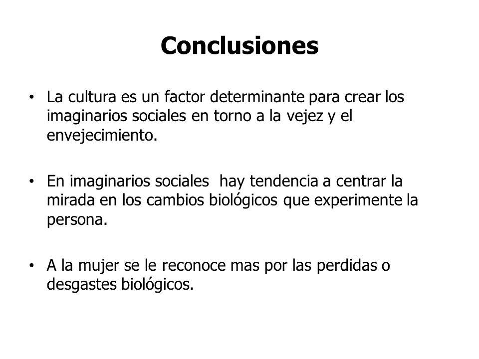 Conclusiones La cultura es un factor determinante para crear los imaginarios sociales en torno a la vejez y el envejecimiento. En imaginarios sociales