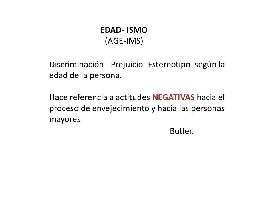 EDAD- ISMO (AGE-IMS) Discriminación - Prejuicio- Estereotipo según la edad de la persona. Hace referencia a actitudes NEGATIVAS hacia el proceso de en