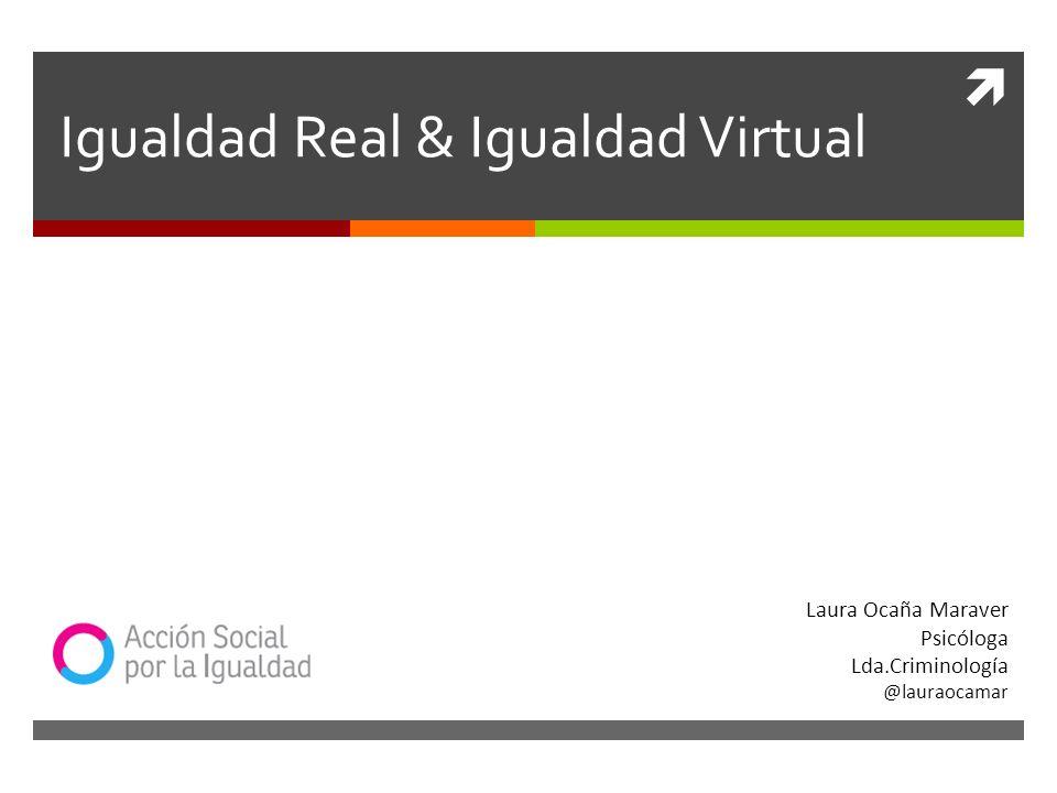 Igualdad Real & Igualdad Virtual Laura Ocaña Maraver Psicóloga Lda.Criminología @lauraocamar