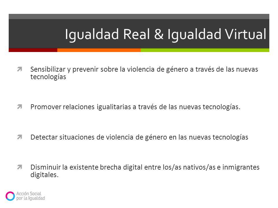 Igualdad Real & Igualdad Virtual Sensibilizar y prevenir sobre la violencia de género a través de las nuevas tecnologías Promover relaciones igualitar
