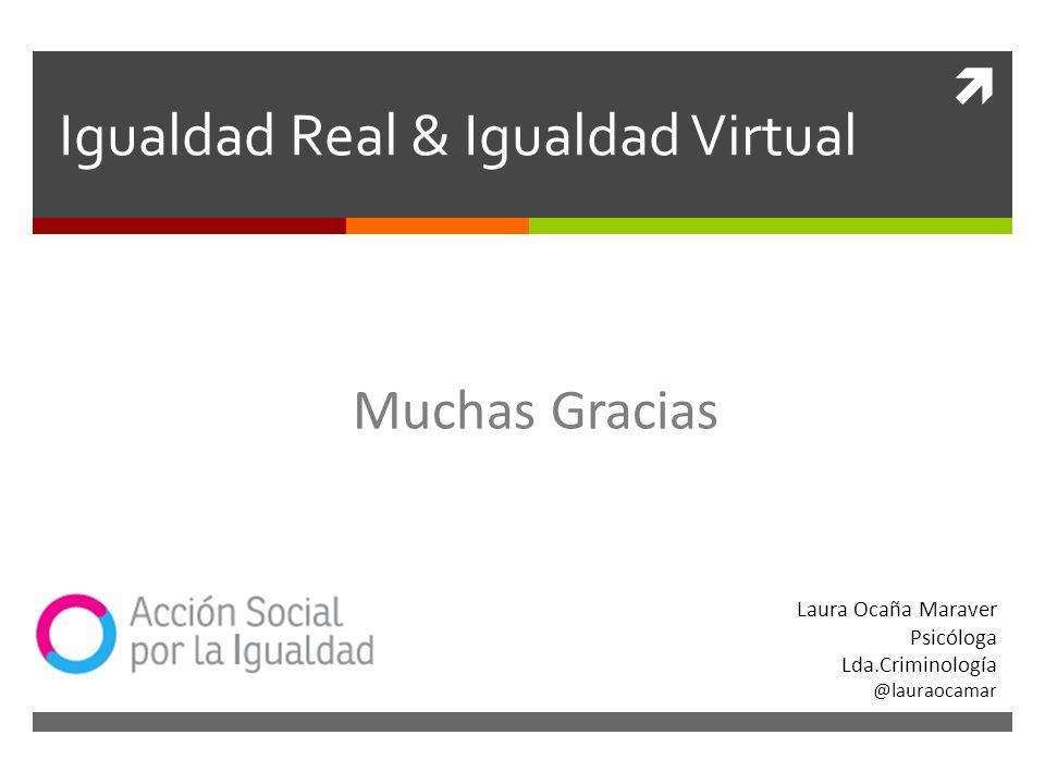 Igualdad Real & Igualdad Virtual Laura Ocaña Maraver Psicóloga Lda.Criminología @lauraocamar Muchas Gracias