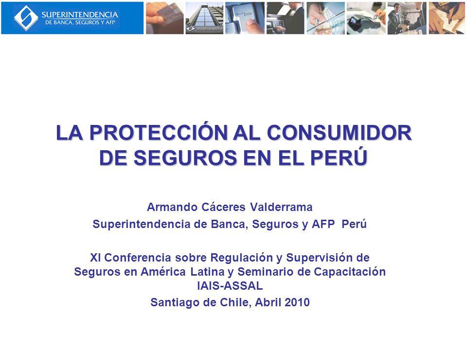 LA PROTECCIÓN AL CONSUMIDOR DE SEGUROS EN EL PERÚ Armando Cáceres Valderrama Superintendencia de Banca, Seguros y AFP Perú XI Conferencia sobre Regula