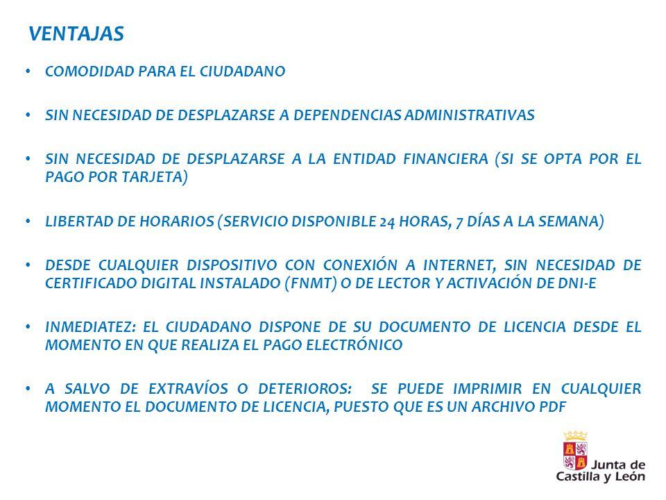 VENTAJAS COMODIDAD PARA EL CIUDADANO SIN NECESIDAD DE DESPLAZARSE A DEPENDENCIAS ADMINISTRATIVAS SIN NECESIDAD DE DESPLAZARSE A LA ENTIDAD FINANCIERA (SI SE OPTA POR EL PAGO POR TARJETA) LIBERTAD DE HORARIOS (SERVICIO DISPONIBLE 24 HORAS, 7 DÍAS A LA SEMANA) DESDE CUALQUIER DISPOSITIVO CON CONEXIÓN A INTERNET, SIN NECESIDAD DE CERTIFICADO DIGITAL INSTALADO (FNMT) O DE LECTOR Y ACTIVACIÓN DE DNI-E INMEDIATEZ: EL CIUDADANO DISPONE DE SU DOCUMENTO DE LICENCIA DESDE EL MOMENTO EN QUE REALIZA EL PAGO ELECTRÓNICO A SALVO DE EXTRAVÍOS O DETERIOROS: SE PUEDE IMPRIMIR EN CUALQUIER MOMENTO EL DOCUMENTO DE LICENCIA, PUESTO QUE ES UN ARCHIVO PDF