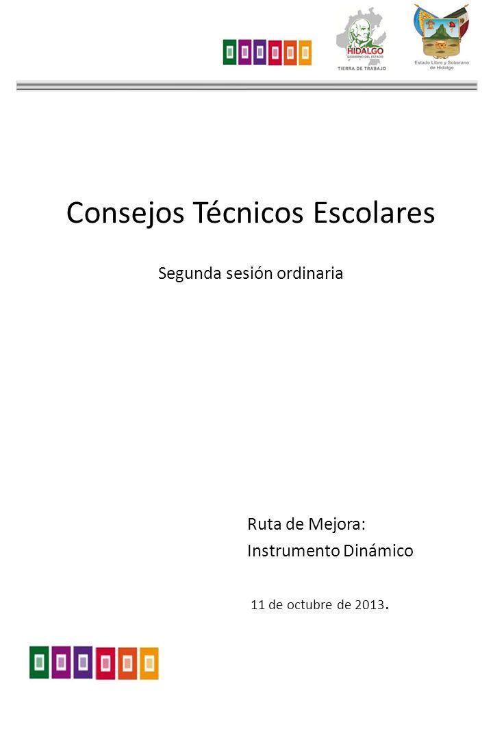 Consejos Técnicos Escolares Segunda sesión ordinaria Ruta de Mejora: Instrumento Dinámico 11 de octubre de 2013.