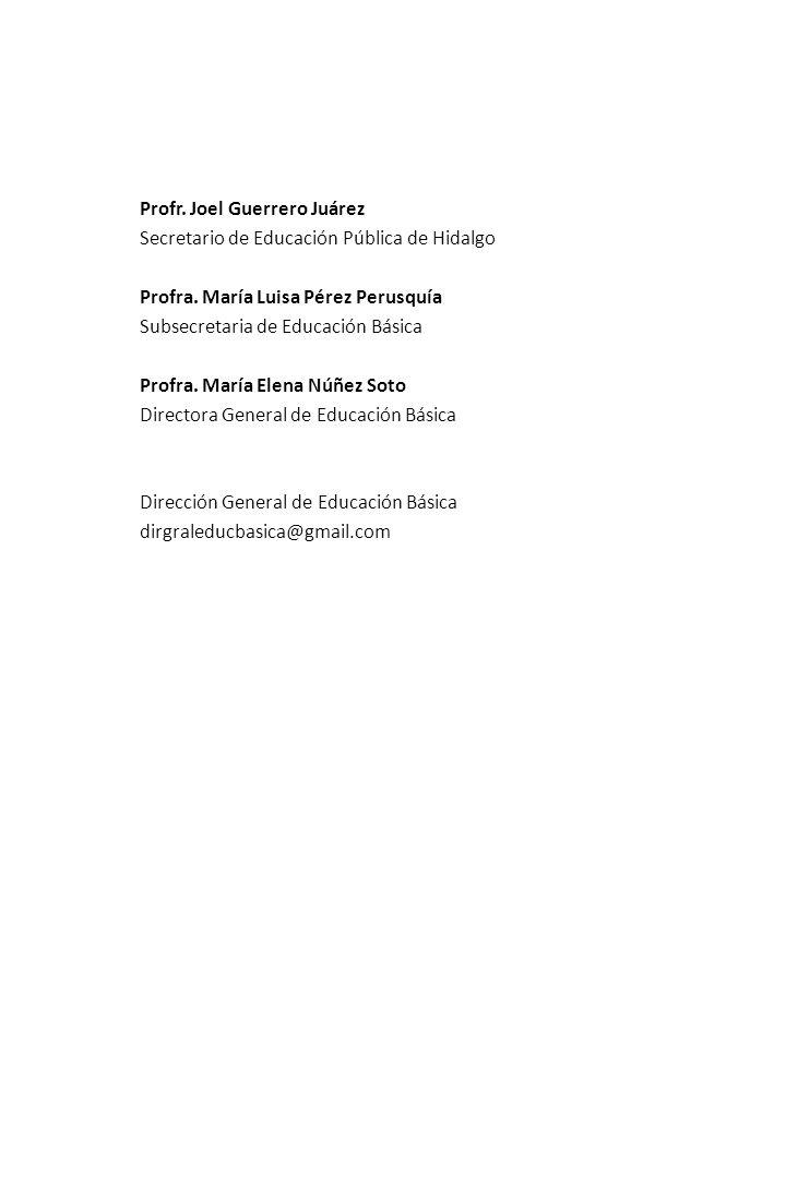 Profr. Joel Guerrero Juárez Secretario de Educación Pública de Hidalgo Profra. María Luisa Pérez Perusquía Subsecretaria de Educación Básica Profra. M