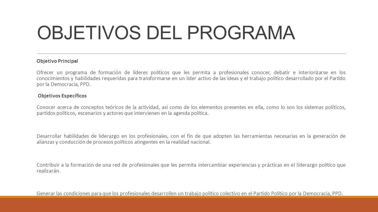 OBJETIVOS DEL PROGRAMA Objetivo Principal Ofrecer un programa de formación de líderes políticos que les permita a profesionales conocer, debatir e int