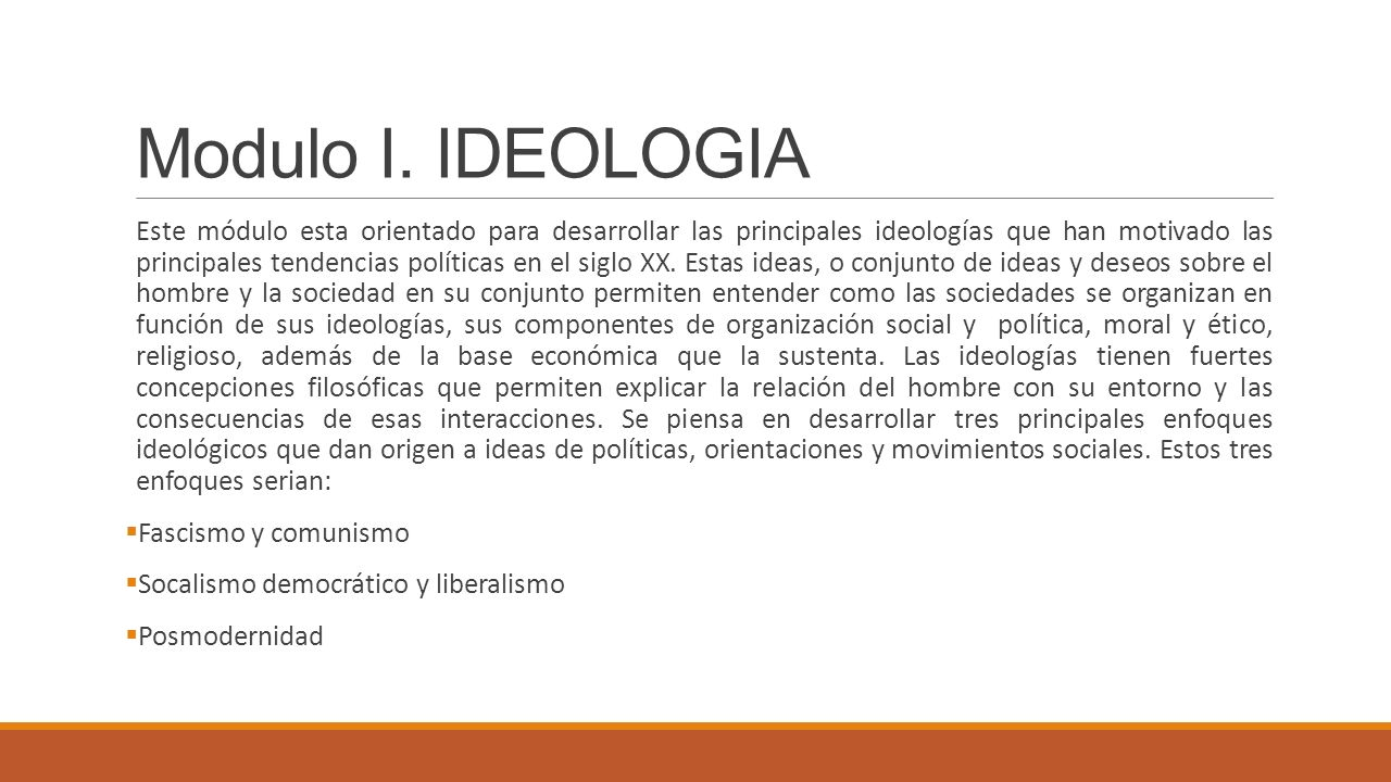 Modulo I. IDEOLOGIA Este módulo esta orientado para desarrollar las principales ideologías que han motivado las principales tendencias políticas en el
