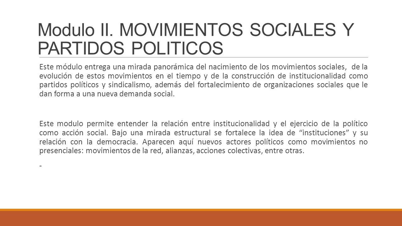 Modulo II. MOVIMIENTOS SOCIALES Y PARTIDOS POLITICOS Este módulo entrega una mirada panorámica del nacimiento de los movimientos sociales, de la evolu
