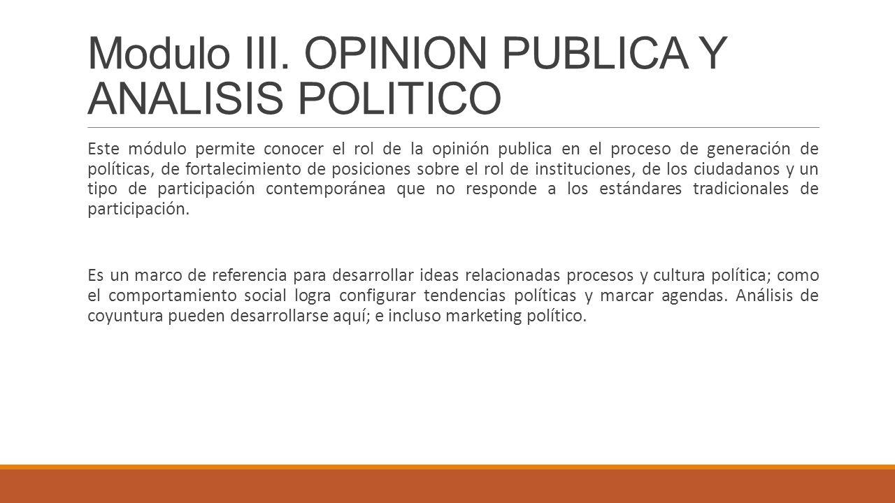 Modulo III. OPINION PUBLICA Y ANALISIS POLITICO Este módulo permite conocer el rol de la opinión publica en el proceso de generación de políticas, de