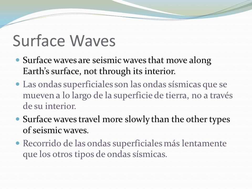 Surface Waves Surface waves are seismic waves that move along Earths surface, not through its interior. Las ondas superficiales son las ondas sísmicas