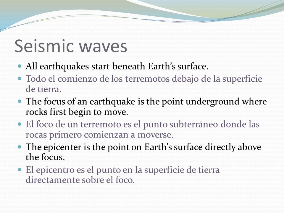Seismic waves All earthquakes start beneath Earths surface. Todo el comienzo de los terremotos debajo de la superficie de tierra. The focus of an eart