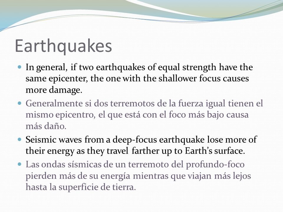 Earthquakes In general, if two earthquakes of equal strength have the same epicenter, the one with the shallower focus causes more damage. Generalment