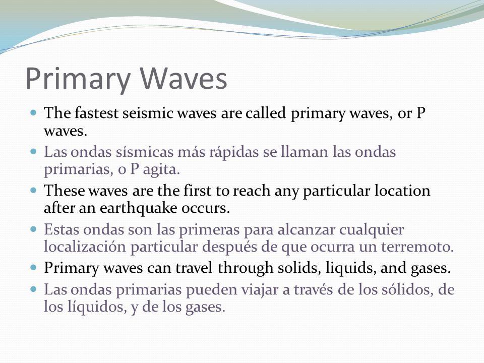 Primary Waves The fastest seismic waves are called primary waves, or P waves. Las ondas sísmicas más rápidas se llaman las ondas primarias, o P agita.