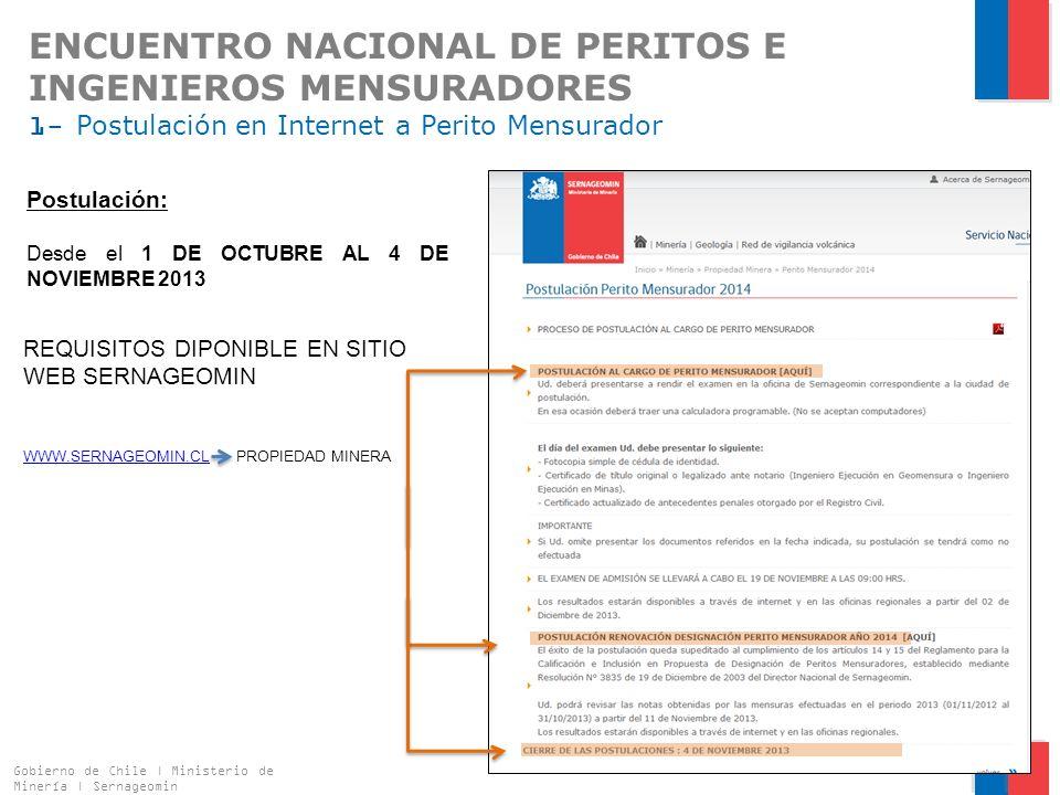 ENCUENTRO NACIONAL DE PERITOS E INGENIEROS MENSURADORES 1- Postulación en Internet a Perito Mensurador Gobierno de Chile | Ministerio de Minería | Sernageomin 5 Postulación: Desde el 1 DE OCTUBRE AL 4 DE NOVIEMBRE 2013 REQUISITOS DIPONIBLE EN SITIO WEB SERNAGEOMIN WWW.SERNAGEOMIN.CLWWW.SERNAGEOMIN.CL PROPIEDAD MINERA