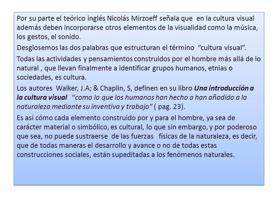 Por su parte el teórico inglés Nicolás Mirzoeff señala que en la cultura visual además deben incorporarse otros elementos de la visualidad como la mús