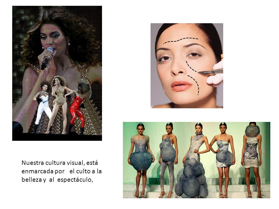 Nuestra cultura visual, está enmarcada por el culto a la belleza y al espectáculo,