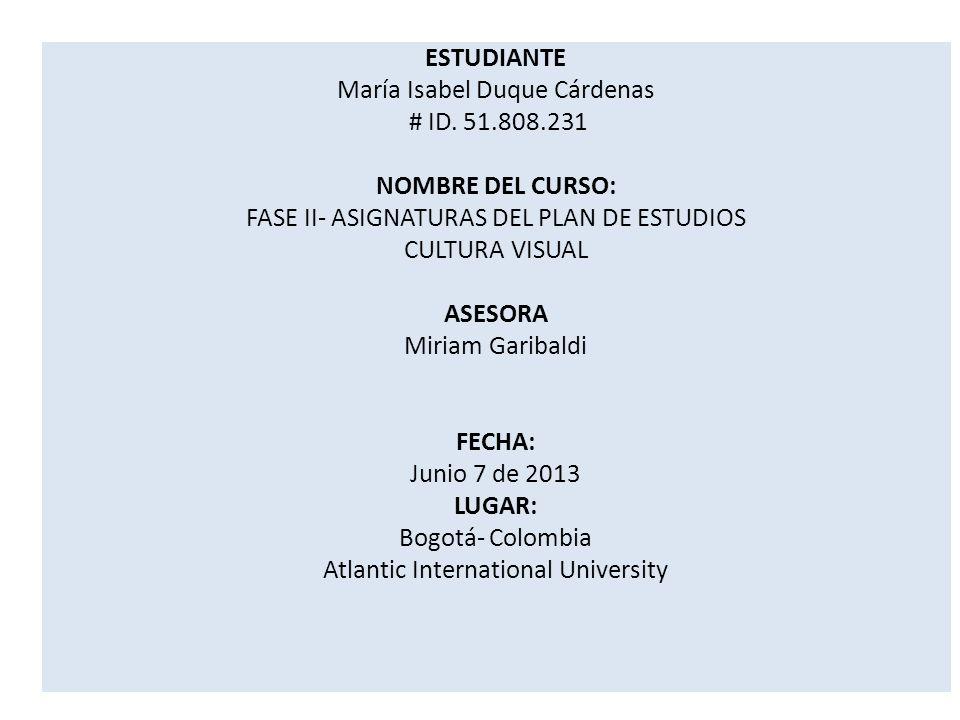ESTUDIANTE María Isabel Duque Cárdenas # ID. 51.808.231 NOMBRE DEL CURSO: FASE II- ASIGNATURAS DEL PLAN DE ESTUDIOS CULTURA VISUAL ASESORA Miriam Gari