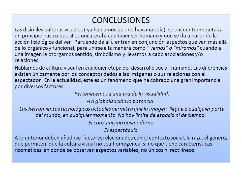 CONCLUSIONES Las disímiles culturas visuales ( ya hablamos que no hay una sola), se encuentran sujetas a un principio básico que sÍ es unilateral a cualquier ser humano y que se da a partir de la acción fisiológica del ver.