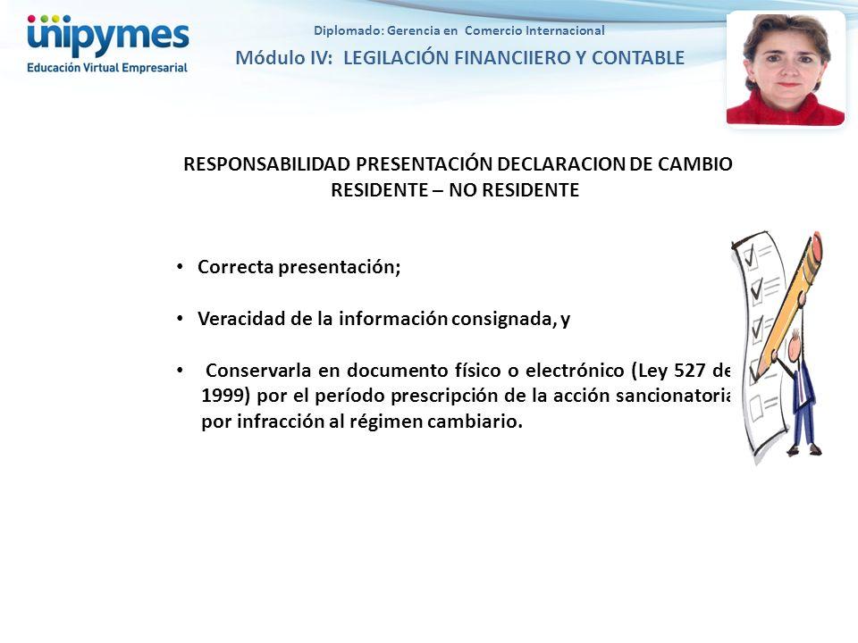 RESPONSABILIDAD PRESENTACIÓN DECLARACION DE CAMBIO RESIDENTE – NO RESIDENTE Correcta presentación; Veracidad de la información consignada, y Conservarla en documento físico o electrónico (Ley 527 de 1999) por el período prescripción de la acción sancionatoria por infracción al régimen cambiario.