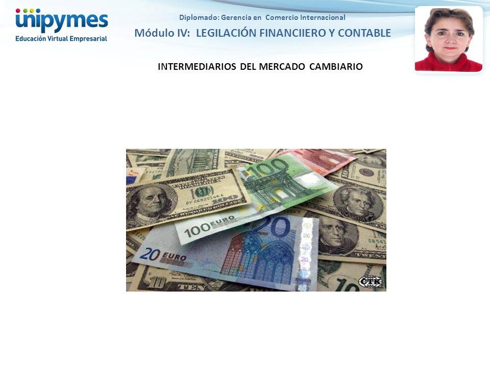 INTERMEDIARIOS DEL MERCADO CAMBIARIO Diplomado: Gerencia en Comercio Internacional Módulo IV: LEGILACIÓN FINANCIIERO Y CONTABLE